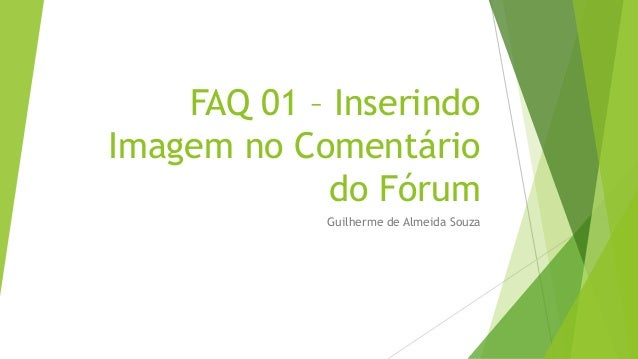 FAQ 01 – InserindoImagem no Comentário             do Fórum            Guilherme de Almeida Souza