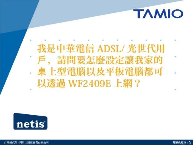 http://www.tamio.com.tw台灣總代理 : 阿里山龍頭實業有線公司 服務供應商 : 台 我是中華電信 ADSL/ 光世代用 ,請問要怎麼設定讓我家的戶 上型電腦以及平板電腦都可桌 以透過 WF2409E 上網?