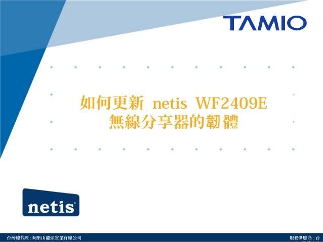 http://www.tamio.com.tw台灣總代理 : 阿里山龍頭實業有線公司 服務供應商 : 台 如何更新 netis WF2409E 無線分享器的 體韌