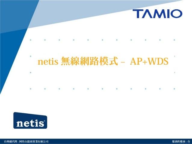 http://www.tamio.com.tw台灣總代理 : 阿里山龍頭實業有線公司 服務供應商 : 台 netis 無線網路模式 – AP+WDS