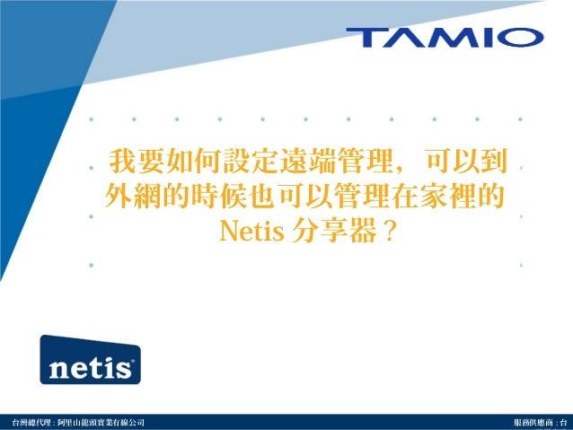 http://www.tamio.com.tw台灣總代理 : 阿里山龍頭實業有線公司 服務供應商 : 台 我要如何設定遠端管理,可以到 外網的時候也可以管理在家裡的 Netis 分享器 ?