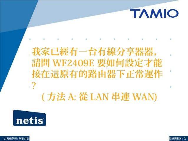 http://www.tamio.com.tw台灣總代理 : 阿里山龍頭實業有線公司 服務供應商 : 台 我家已經有一台有線分享器器, 請問 WF2409E 要如何設定才能 接在這原有的路由器下正常運作 ? ( 方法 A: 從 LAN 串連 W...