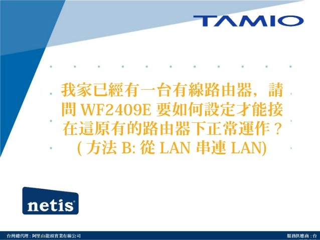 http://www.tamio.com.tw台灣總代理 : 阿里山龍頭實業有線公司 服務供應商 : 台 我家已經有一台有線路由器,請 問 WF2409E 要如何設定才能接 在這原有的路由器下正常運作 ? ( 方法 B: 從 LAN 串連 LA...