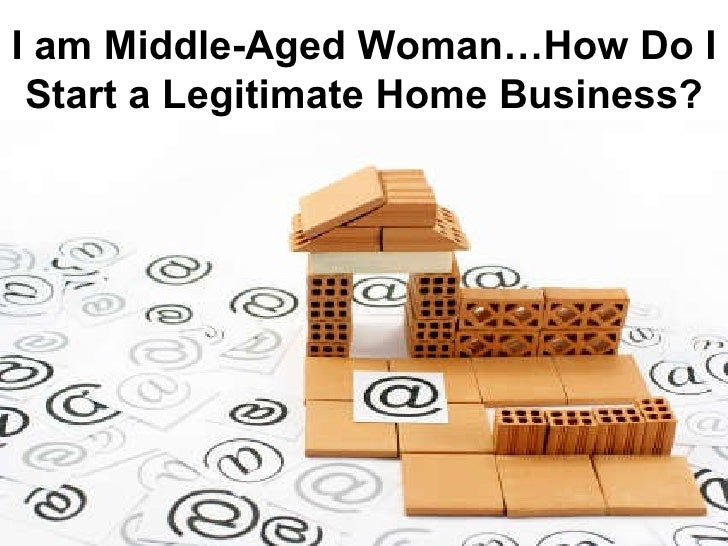 I am Middle-Aged Woman…How Do I Start a Legitimate Home Business ?