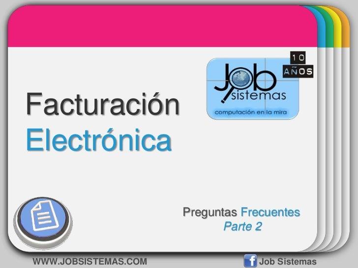Facturación Electrónica<br />Preguntas Frecuentes<br />Parte 2<br />WWW.JOBSISTEMAS.COMJob Sistemas<br />