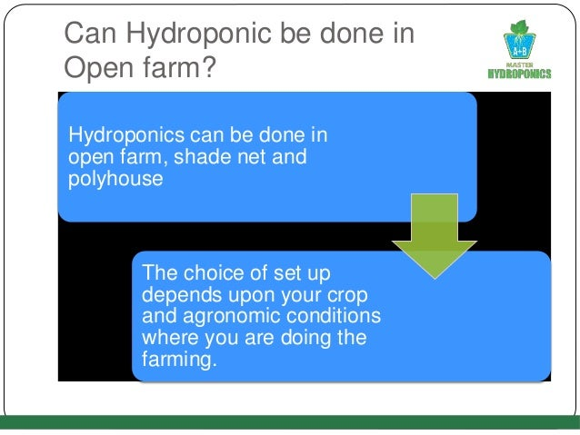 Can Hydroponic be done in Open farm? Hydroponics can be done in open farm, shade net and polyhouse The choice of set up de...