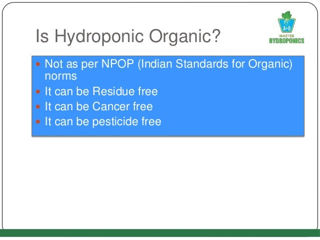Is Hydroponic Organic?  Not as per NPOP (Indian Standards for Organic) norms  It can be Residue free  It can be Cancer ...