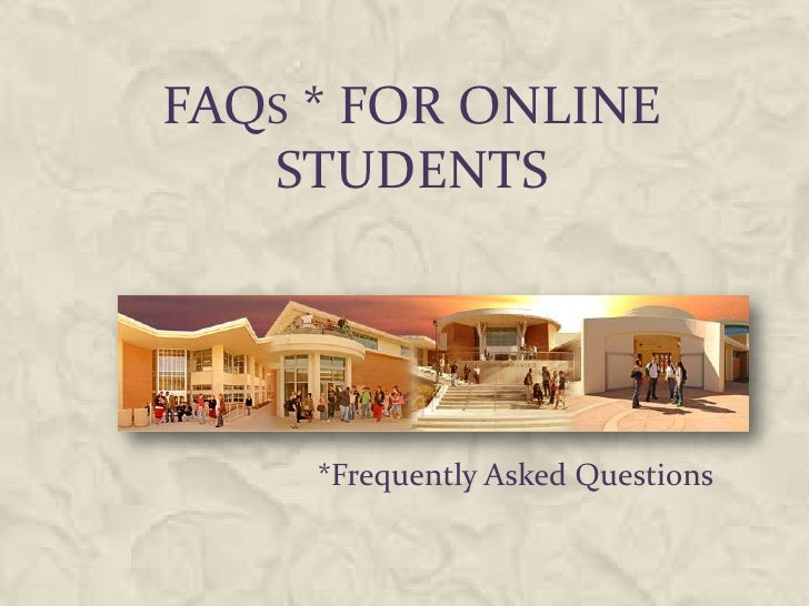 FAQS * FOR ONLINE   STUDENTS     *Frequently Asked Questions