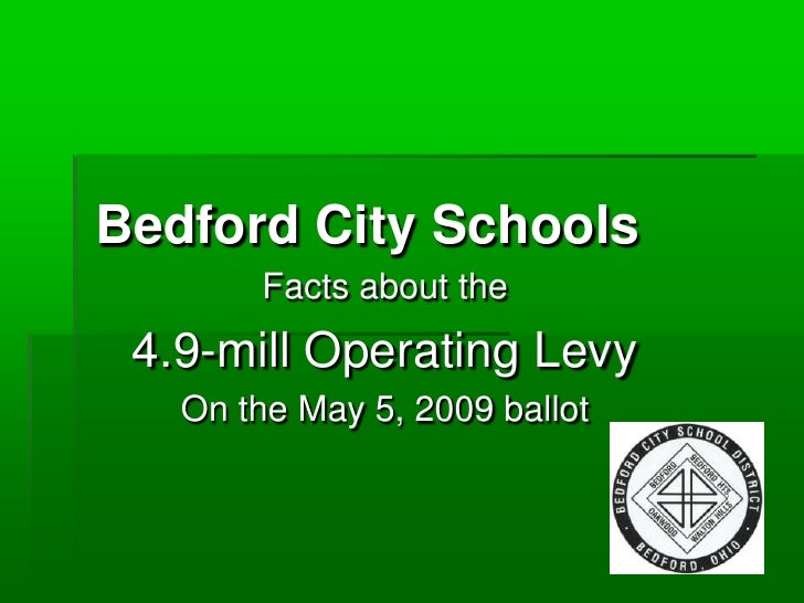 Bedford City Schools        Facts about the  4.9-mill Operating Levy    On the May 5, 2009 ballot