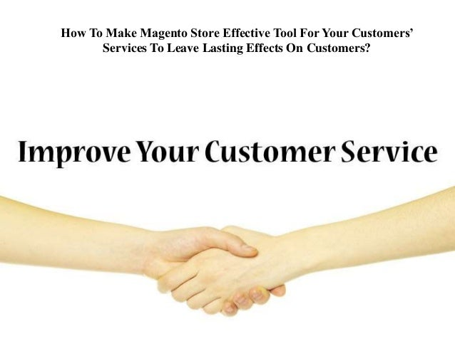 How To Make Magento Store Effective Tool For Your Customers'  Services To Leave Lasting Effects On Customers?