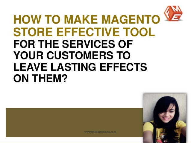 HOW TO MAKE MAGENTO  STORE EFFECTIVE TOOL  FOR THE SERVICES OF  YOUR CUSTOMERS TO  LEAVE LASTING EFFECTS  ON THEM?  www.fm...
