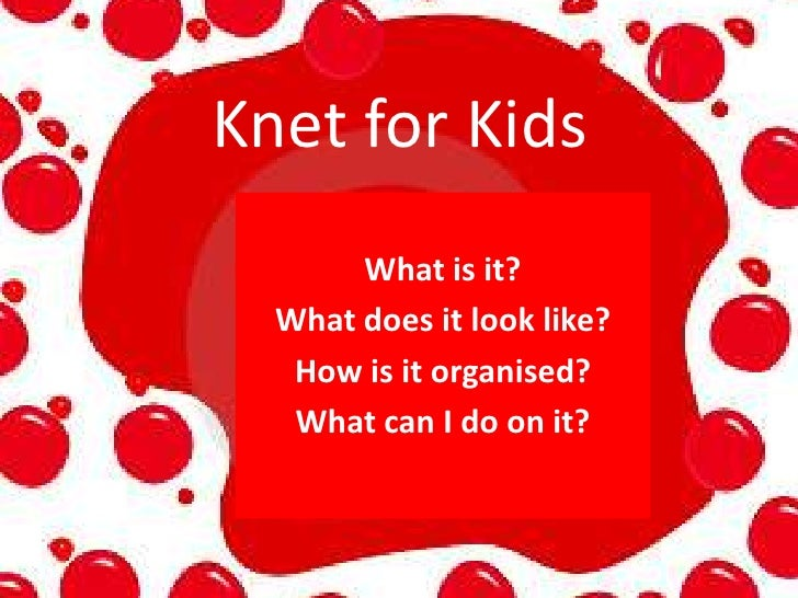 Knet for Kids<br />What is it?<br />What does it look like?<br />How is it organised?<br />What can I do on it?<br />