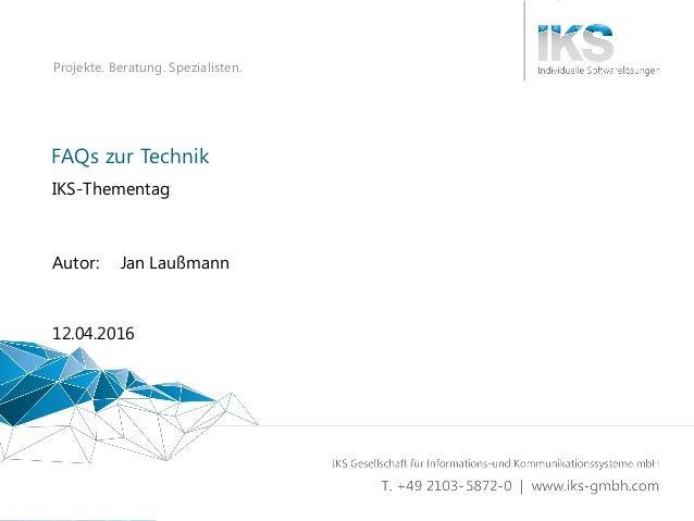 FAQs zur Technik 1 | 61 Projekte. Beratung. Spezialisten. FAQs zur Technik IKS-Thementag 12.04.2016 Autor: Jan Laußmann