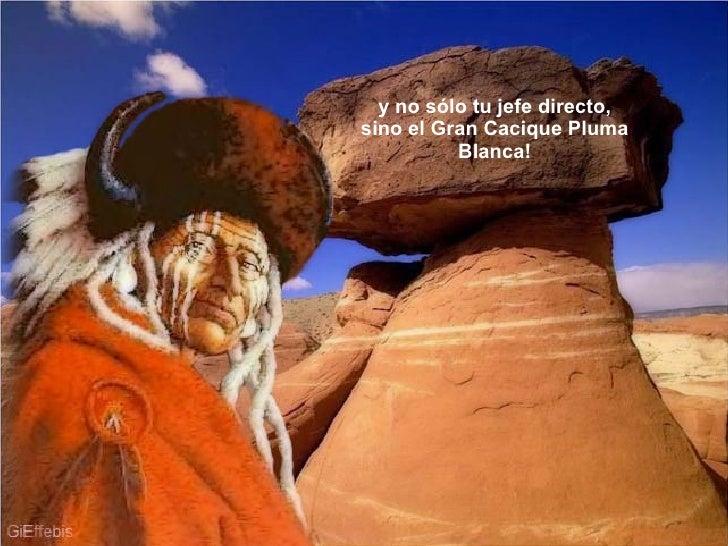 y no sólo tu jefe directo, sino el Gran Cacique Pluma Blanca!