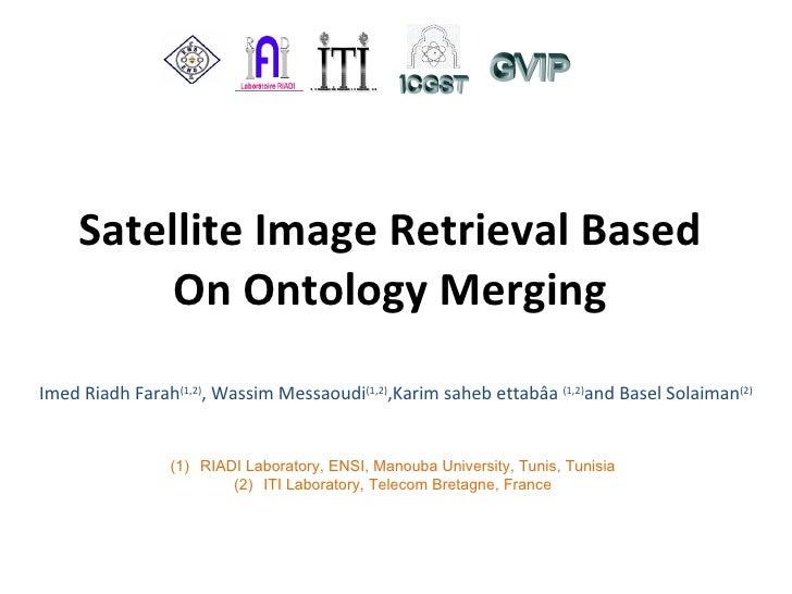 Satellite Image Retrieval Based On Ontology Merging Imed Riadh Farah (1,2) , Wassim Messaoudi (1,2) , Karim saheb ettabâa ...