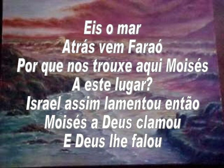 Eis o mar Atrás vem Faraó Por que nos trouxe aqui Moisés A este lugar? Israel assim lamentou então Moisés a Deus clamou E ...