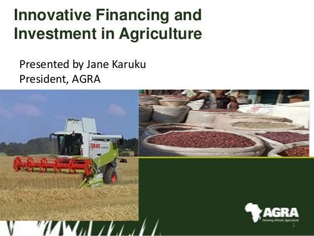 Innovative Financing and Investment in Agriculture Presented by Jane Karuku President, AGRA 1