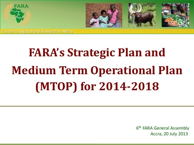 Forum for Agricultural Research in Africa FARA's Strategic Plan and Medium Term Operational Plan (MTOP) for 2014-2018 6th ...