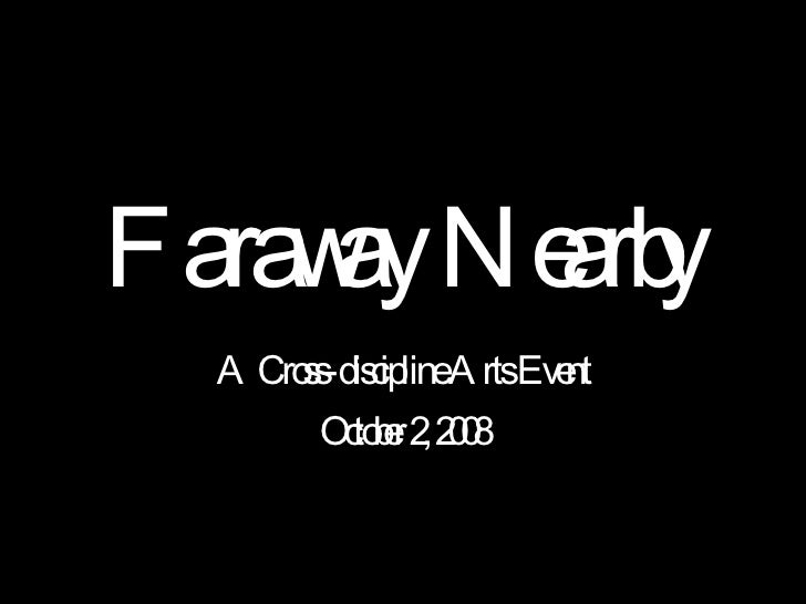 Faraway Nearby A Cross-discipline Arts Event October 2, 2008