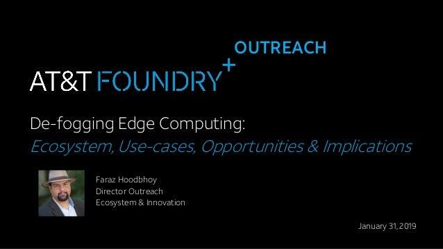 OUTREACH De-fogging Edge Computing: Ecosystem, Use-cases, Opportunities & Implications Faraz Hoodbhoy Director Outreach Ec...