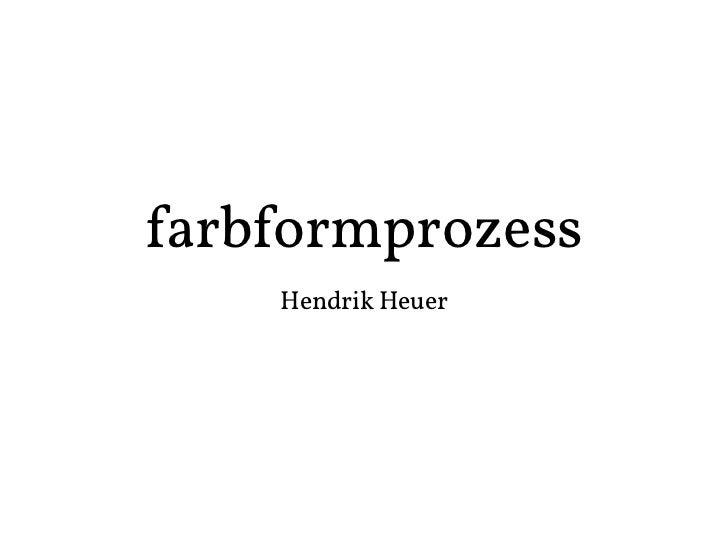 farbformprozess    Hendrik Heuer