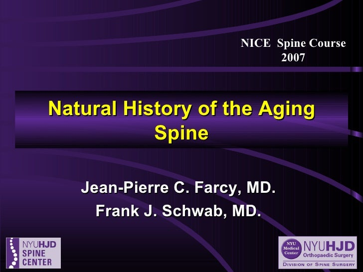 Natural History of the Aging Spine Jean-Pierre C. Farcy, MD. Frank J. Schwab, MD. NICE  Spine Course 2007