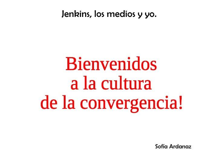 Bienvenidos  a la cultura  de la convergencia! Jenkins, los medios y yo. Sofía Ardanaz