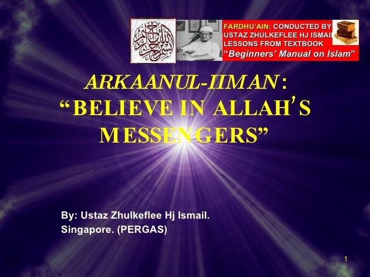 "By: Ustaz Zhulkeflee Hj Ismail. Singapore. (PERGAS) ARKAANUL-IIMAN   : ""BELIEVE IN ALLAH'S MESSENGERS"" FARDHU'AIN :   COND..."