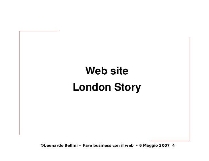 Web site               London Story     ©Leonardo Bellini – Fare business con il web - 6 Maggio 2007 4