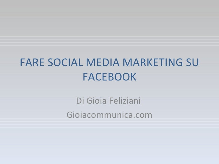 FARE SOCIAL MEDIA MARKETING SU FACEBOOK Di Gioia Feliziani  Gioiacommunica.com