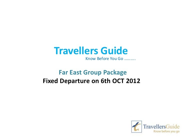Travellers Guide             Know Before You Go ………..     Far East Group PackageFixed Departure on 6th OCT 2012
