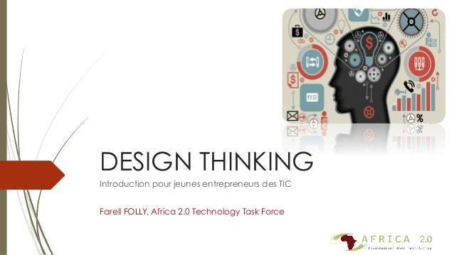 DESIGN THINKING Introduction pour jeunes entrepreneurs des TIC Farell FOLLY, Africa 2.0 Technology Task Force