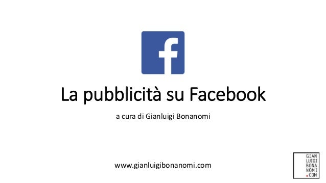 La pubblicità su Facebook a cura di Gianluigi Bonanomi www.gianluigibonanomi.com