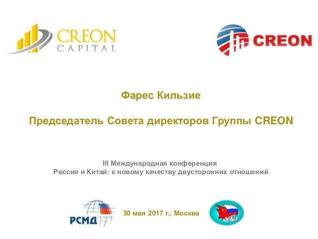 Фарес Кильзие Председатель Совета директоров Группы CREON 30 мая 2017 г., Москва III Международная конференция Россия и Ки...
