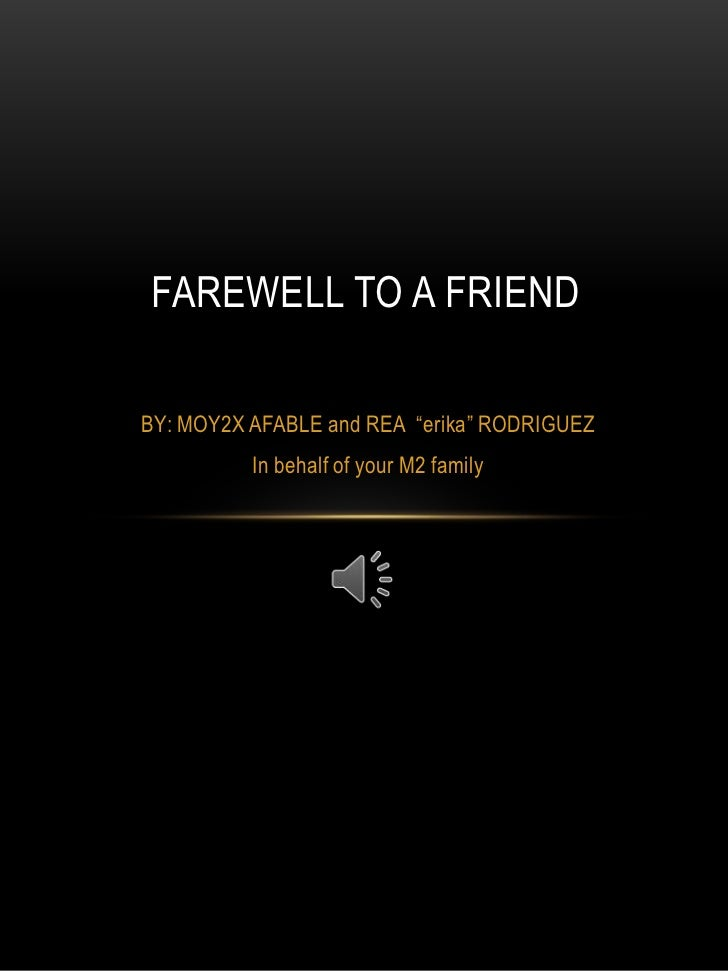 "FAREWELL TO A FRIEND<br />BY: MOY2X AFABLE and REA  ""erika"" RODRIGUEZ<br />In behalf of your M2 family<br />"
