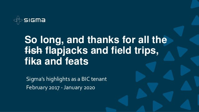So long, and thanks for all the fish flapjacks and field trips, fika and feats Sigma's highlights as a BIC tenant February...