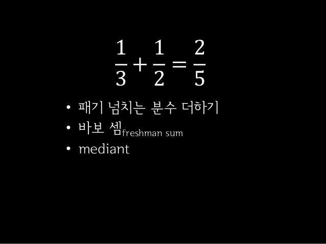 13+12=25• 패기 넘치는 분수 더하기• 바보 셈freshman sum• mediant
