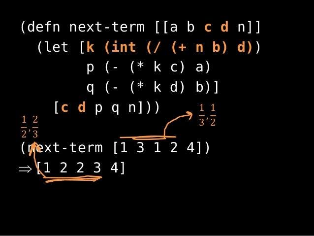 (defn next-term [[a b c d n]](let [k (int (/ (+ n b) d))p (- (* k c) a)q (- (* k d) b)][c d p q n]))(next-term [1 3 1 2 4]...