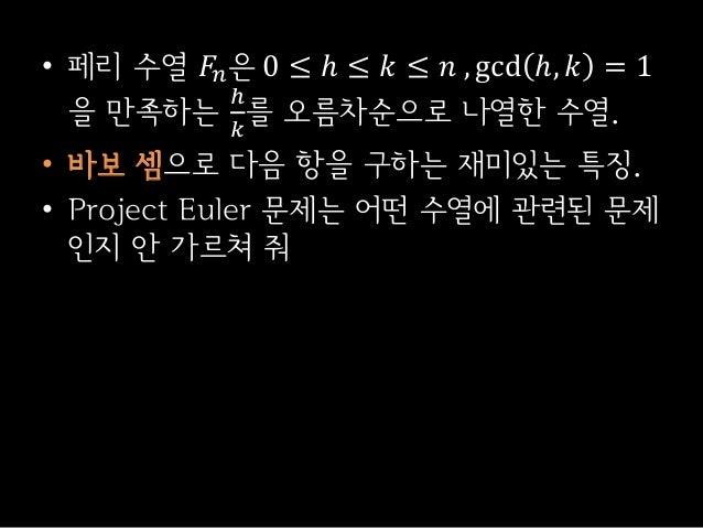 • 페리 수열 𝐹𝑛은 0 ≤ ℎ ≤ 𝑘 ≤ 𝑛 , gcd ℎ, 𝑘 = 1을 만족하는ℎ𝑘를 오름차순으로 나열한 수열.• 바보 셈으로 다음 항을 구하는 재미있는 특징.• Project Euler 문제는 어떤 수열에 관련된 ...