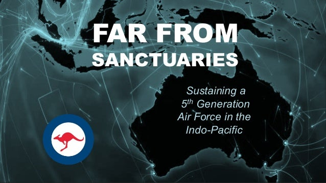 The Future… FAR FROM SANCTUARIES Sustaining a 5th Generation Air Force in the Indo-Pacific
