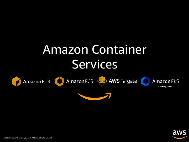 © 2018 Amazon Web Services, Inc. or its Affiliates. All rights reserved. Amazon Container Services Coming 2018!