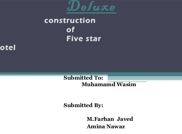 Deluxe construction of Five star otel Submitted To: Muhamamd Wasim Submitted By: M.Farhan Javed Amina Nawaz