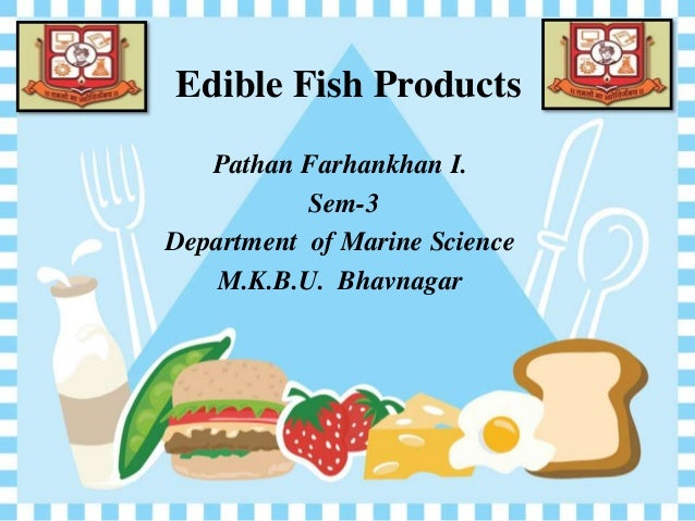 Edible Fish Products Pathan Farhankhan I. Sem-3 Department of Marine Science M.K.B.U. Bhavnagar