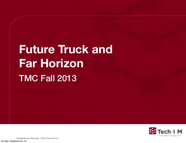 Confidential and Proprietary, © 2013, Tech-I-M, LLC Future Truck and Far Horizon TMC Fall 2013 Sunday, September 8, 13