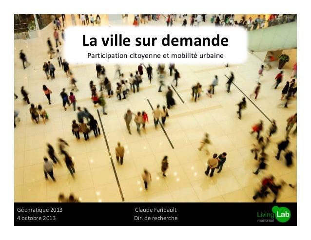 La ville sur demande Participation citoyenne et mobilité urbaine  Géomatique 2013 4 octobre 2013  Claude Faribault Dir. de...
