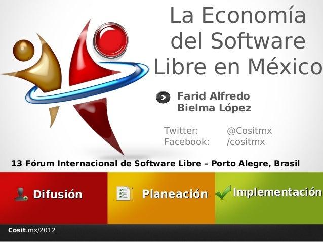 Cosit.mx/2012 La Economía del Software Libre en México Twitter: @Cositmx Facebook: /cositmx Farid Alfredo Bielma López Imp...