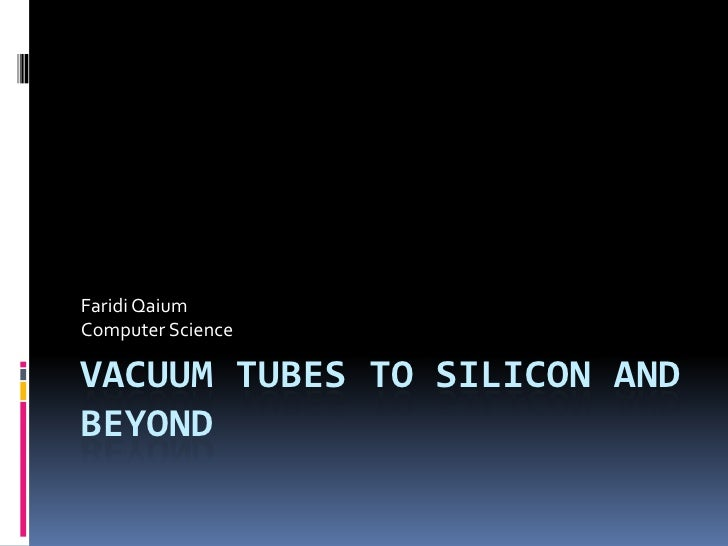 Vacuum Tubes to Silicon and beyond<br />Faridi Qaium<br />Computer Science<br />