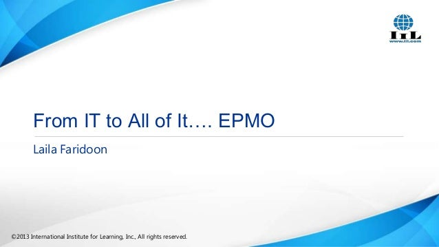 From IT to All of It…. EPMO Laila Faridoon  ©2013 International Institute for Learning, Inc., All rights reserved.