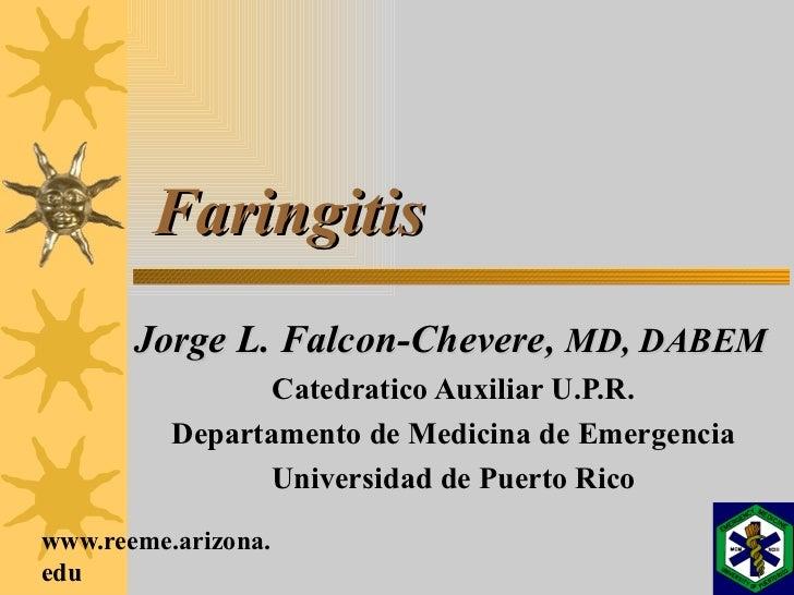 Faringitis Jorge L. Falcon-Chevere,  MD, DABEM Catedratico Auxiliar U.P.R. Departamento de Medicina de Emergencia Universi...