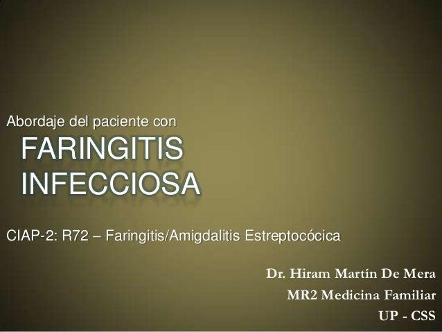 Abordaje del paciente con  FARINGITIS INFECCIOSA CIAP-2: R72 – Faringitis/Amigdalitis Estreptocócica  Dr. Hiram Martín De ...